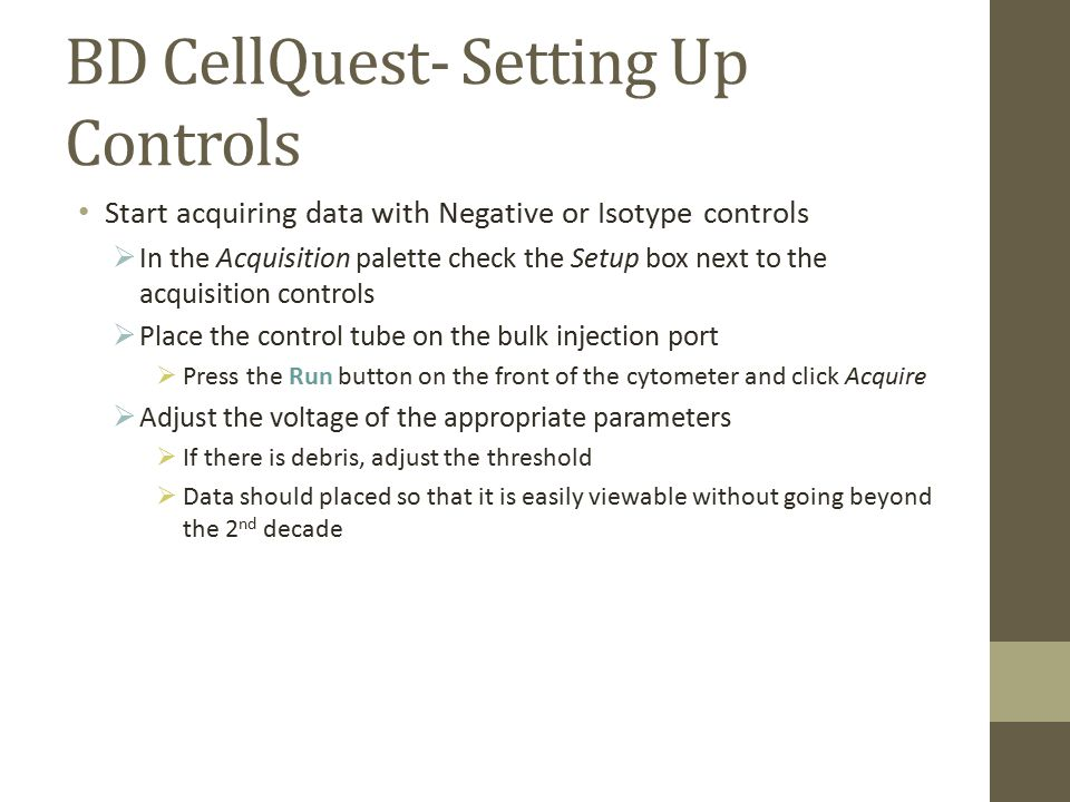 BD CellQuest- Setting Up Controls Start acquiring data with Negative or Isotype controls  In the Acquisition palette check the Setup box next to the acquisition controls  Place the control tube on the bulk injection port  Press the Run button on the front of the cytometer and click Acquire  Adjust the voltage of the appropriate parameters  If there is debris, adjust the threshold  Data should placed so that it is easily viewable without going beyond the 2 nd decade