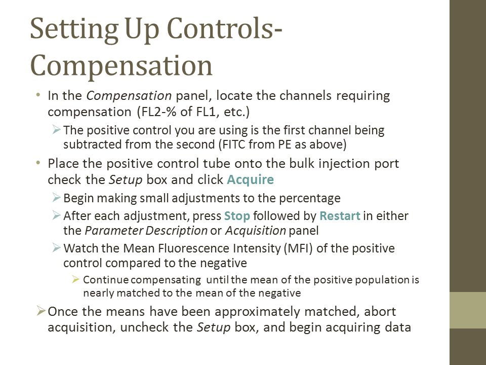 Setting Up Controls- Compensation In the Compensation panel, locate the channels requiring compensation (FL2-% of FL1, etc.)  The positive control you are using is the first channel being subtracted from the second (FITC from PE as above) Place the positive control tube onto the bulk injection port check the Setup box and click Acquire  Begin making small adjustments to the percentage  After each adjustment, press Stop followed by Restart in either the Parameter Description or Acquisition panel  Watch the Mean Fluorescence Intensity (MFI) of the positive control compared to the negative  Continue compensating until the mean of the positive population is nearly matched to the mean of the negative  Once the means have been approximately matched, abort acquisition, uncheck the Setup box, and begin acquiring data