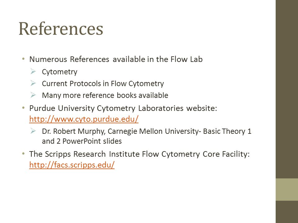 References Numerous References available in the Flow Lab  Cytometry  Current Protocols in Flow Cytometry  Many more reference books available Purdue University Cytometry Laboratories website: http://www.cyto.purdue.edu/ http://www.cyto.purdue.edu/  Dr.