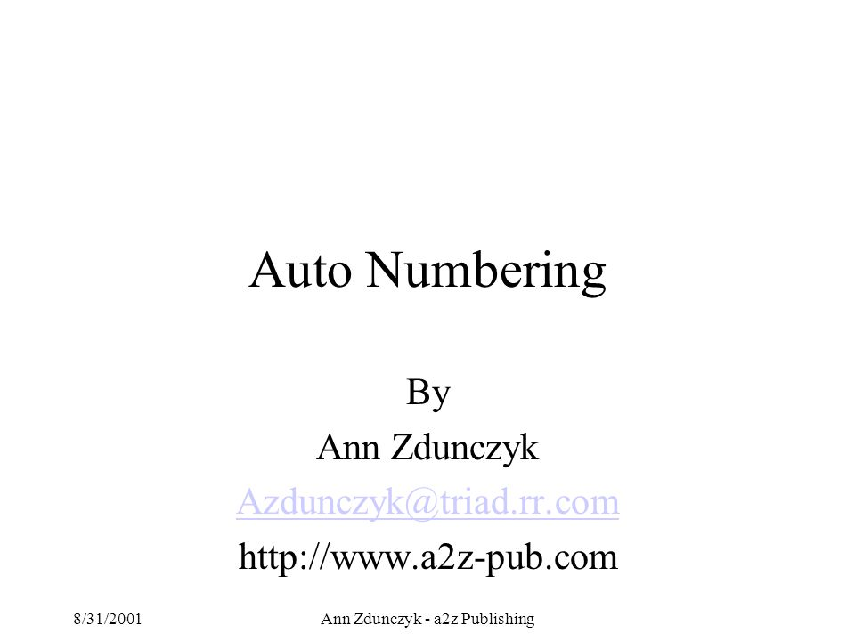 8/31/2001Ann Zdunczyk - a2z Publishing Auto Numbering By Ann Zdunczyk Azdunczyk@triad.rr.com http://www.a2z-pub.com