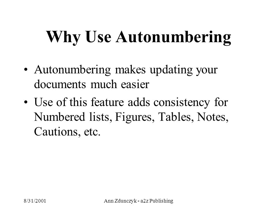 8/31/2001Ann Zdunczyk - a2z Publishing Why Use Autonumbering Autonumbering makes updating your documents much easier Use of this feature adds consistency for Numbered lists, Figures, Tables, Notes, Cautions, etc.