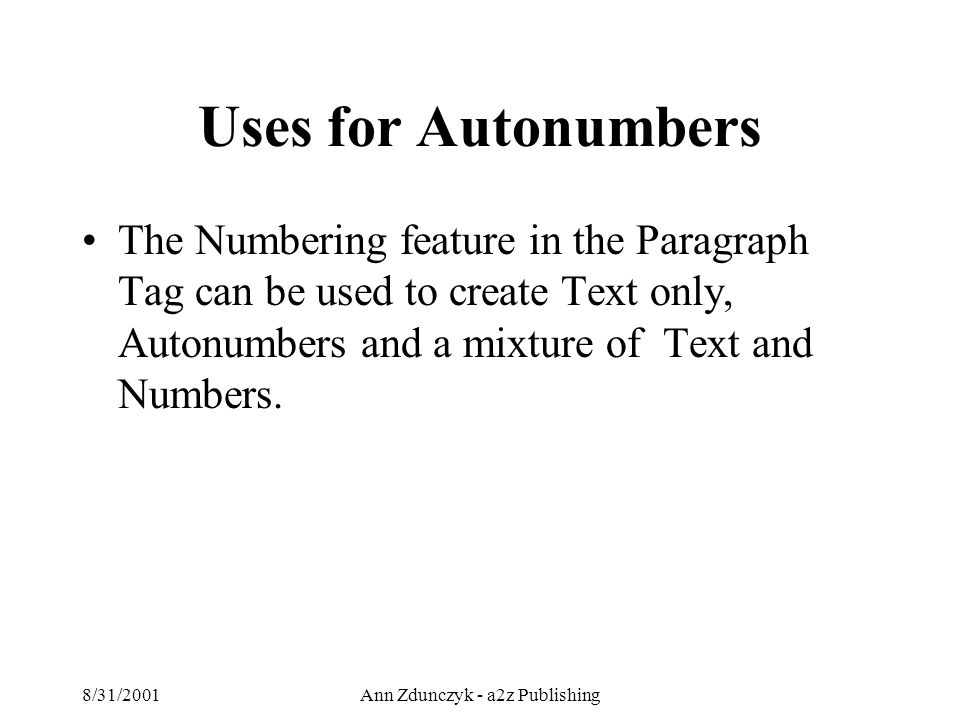 8/31/2001Ann Zdunczyk - a2z Publishing Uses for Autonumbers The Numbering feature in the Paragraph Tag can be used to create Text only, Autonumbers and a mixture of Text and Numbers.