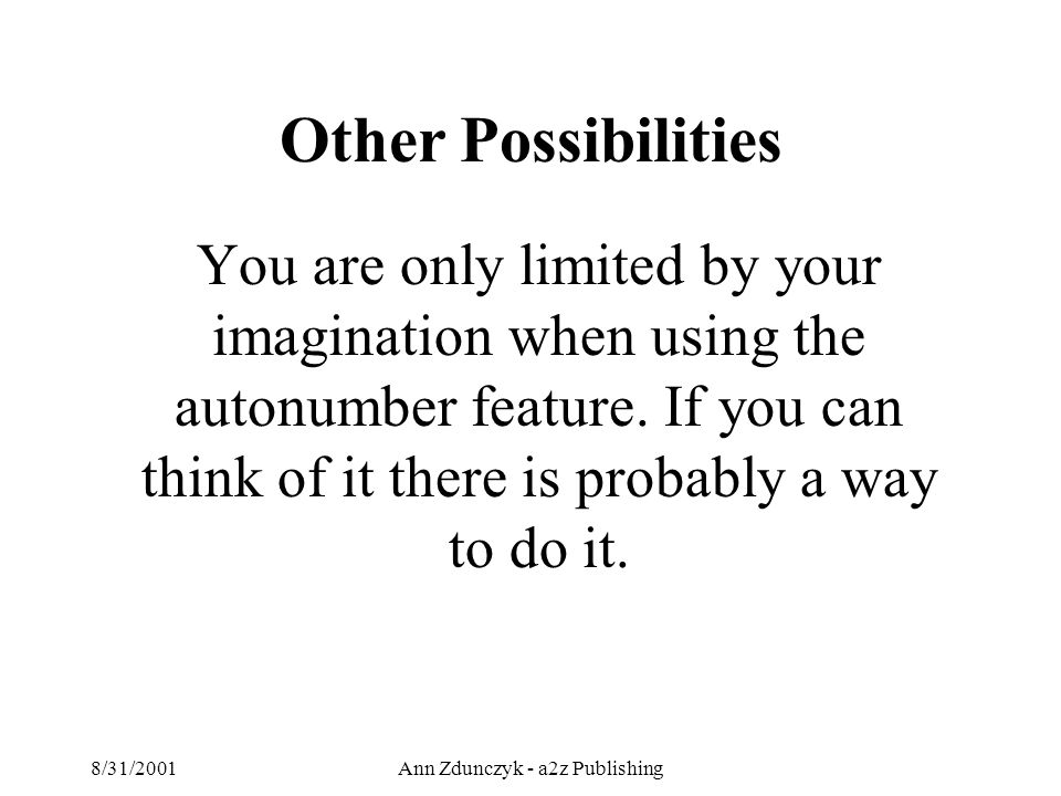 8/31/2001Ann Zdunczyk - a2z Publishing You are only limited by your imagination when using the autonumber feature.