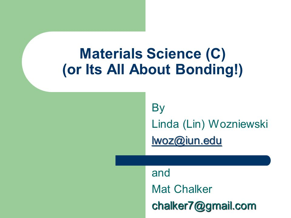 Materials Science (C) (or Its All About Bonding!) By Linda (Lin) Wozniewski lwoz@iun.edu and Mat Chalkerchalker7@gmail.com