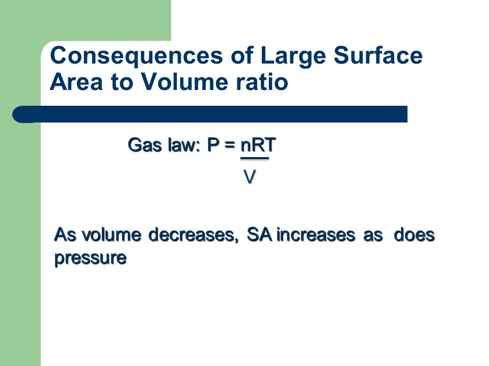 Consequences of Large Surface Area to Volume ratio Gas law: P = nRT As volume decreases, SA increases as does pressure V