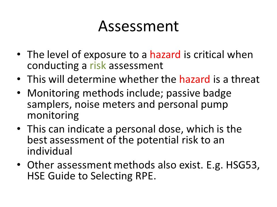 Assessment The level of exposure to a hazard is critical when conducting a risk assessment This will determine whether the hazard is a threat Monitori