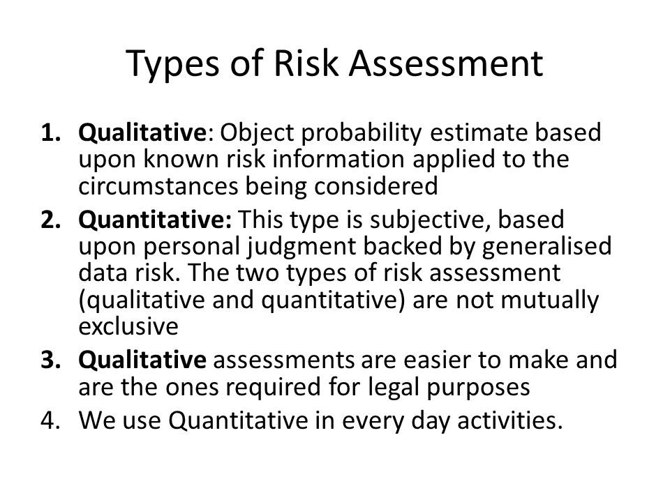 Types of Risk Assessment 1.Qualitative: Object probability estimate based upon known risk information applied to the circumstances being considered 2.