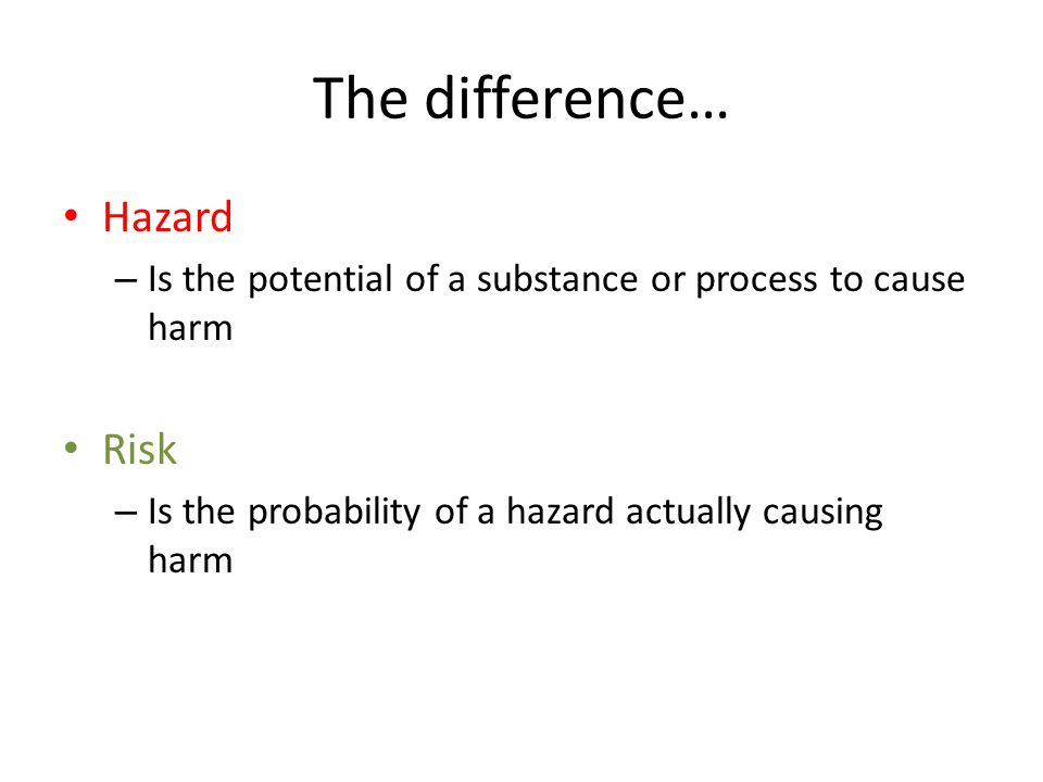 The difference… Hazard – Is the potential of a substance or process to cause harm Risk – Is the probability of a hazard actually causing harm