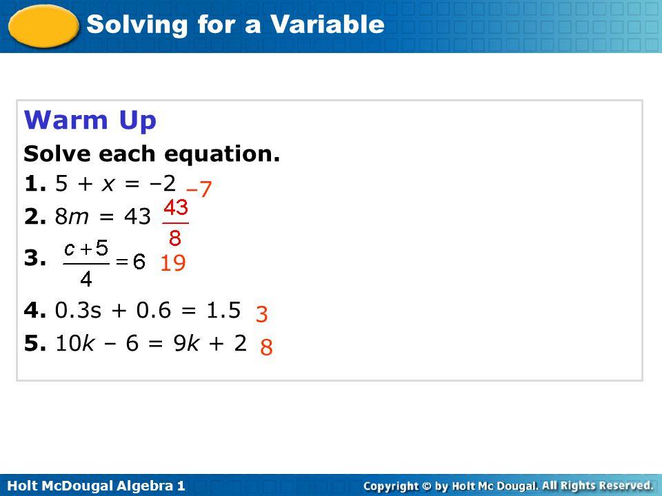 Holt McDougal Algebra 1 Solving for a Variable Warm Up Solve each equation. 1. 5 + x = –2 2. 8m = 43 3. 4. 0.3s + 0.6 = 1.5 5. 10k – 6 = 9k + 2 –7 3 1