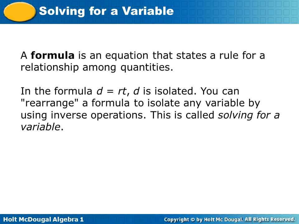 Holt McDougal Algebra 1 Solving for a Variable A formula is an equation that states a rule for a relationship among quantities. In the formula d = rt,