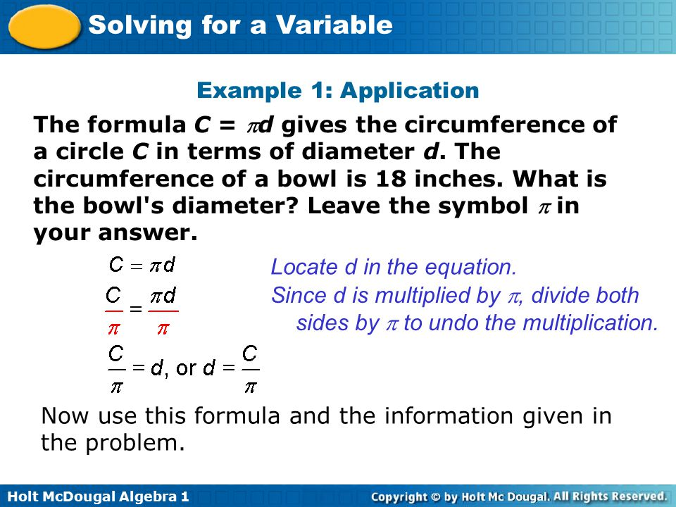 Holt McDougal Algebra 1 Solving for a Variable Example 1: Application Locate d in the equation. The formula C = d gives the circumference of a circle