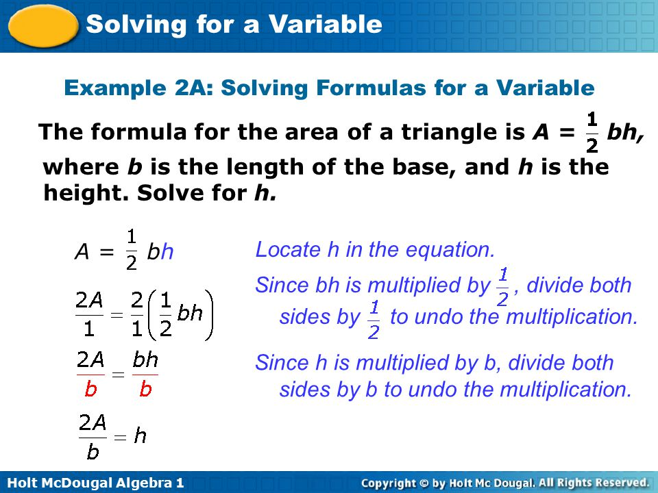 Holt McDougal Algebra 1 Solving for a Variable Example 2A: Solving Formulas for a Variable The formula for the area of a triangle is A = bh, where b i