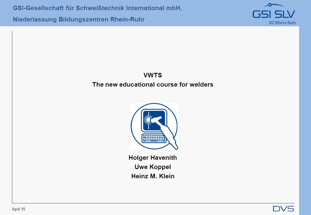 GSI-Gesellschaft für Schweißtechnik International mbH, Niederlassung Bildungszentren Rhein-Ruhr April 15 VWTS The new educational course for welders Holger Havenith Uwe Koppel Heinz M.