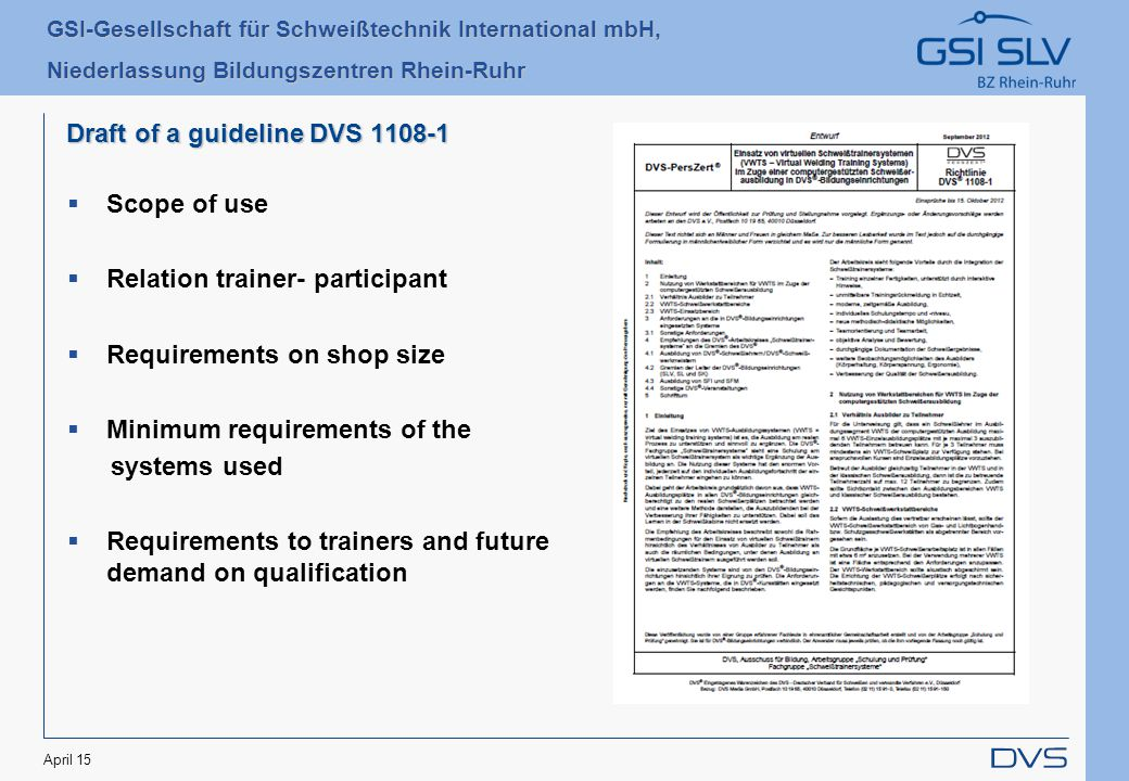 GSI-Gesellschaft für Schweißtechnik International mbH, Niederlassung Bildungszentren Rhein-Ruhr April 15 Draft of a guideline DVS 1108-1  Scope of use  Relation trainer- participant  Requirements on shop size  Minimum requirements of the systems used  Requirements to trainers and future demand on qualification