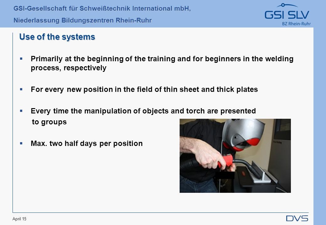 GSI-Gesellschaft für Schweißtechnik International mbH, Niederlassung Bildungszentren Rhein-Ruhr April 15 Use of the systems  Primarily at the beginning of the training and for beginners in the welding process, respectively  For every new position in the field of thin sheet and thick plates  Every time the manipulation of objects and torch are presented to groups  Max.