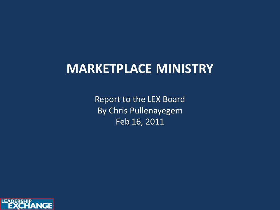MARKETPLACE MINISTRY Report to the LEX Board By Chris Pullenayegem Feb 16, 2011