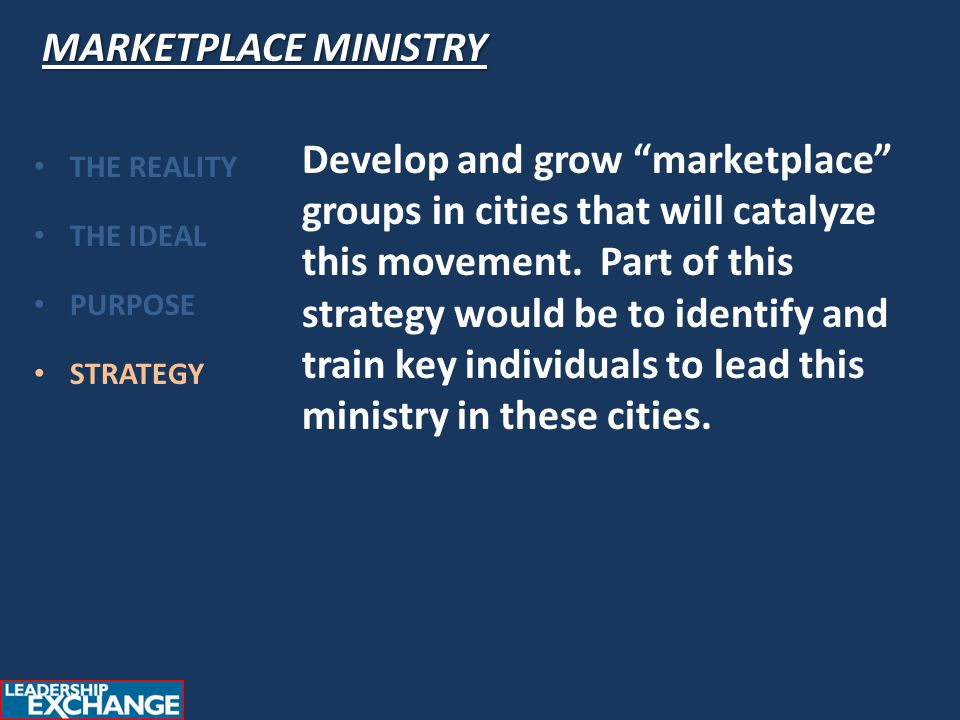 "MARKETPLACE MINISTRY THE REALITY THE IDEAL PURPOSE STRATEGY Develop and grow ""marketplace"" groups in cities that will catalyze this movement. Part of"