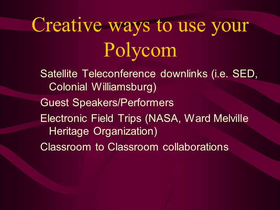 Creative ways to use your Polycom Satellite Teleconference downlinks (i.e. SED, Colonial Williamsburg) Guest Speakers/Performers Electronic Field Trip