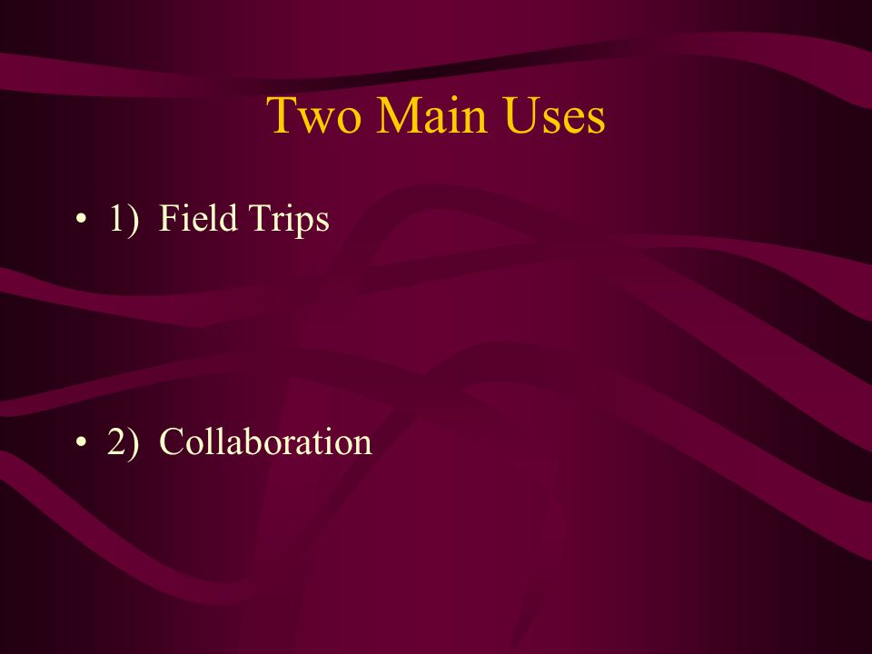 Two Main Uses 1) Field Trips 2) Collaboration
