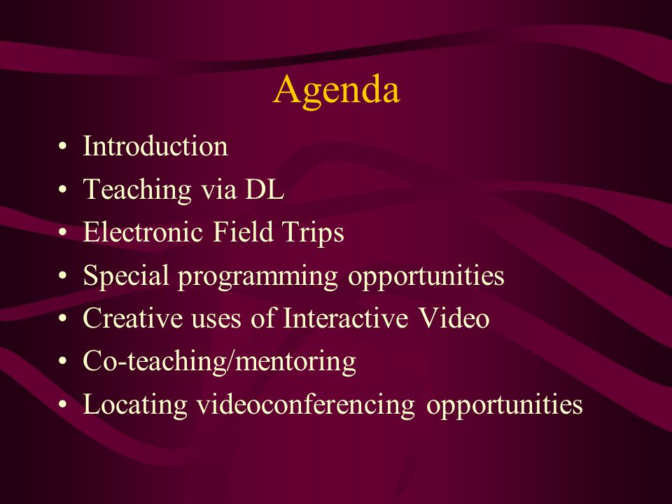 Agenda Introduction Teaching via DL Electronic Field Trips Special programming opportunities Creative uses of Interactive Video Co-teaching/mentoring Locating videoconferencing opportunities