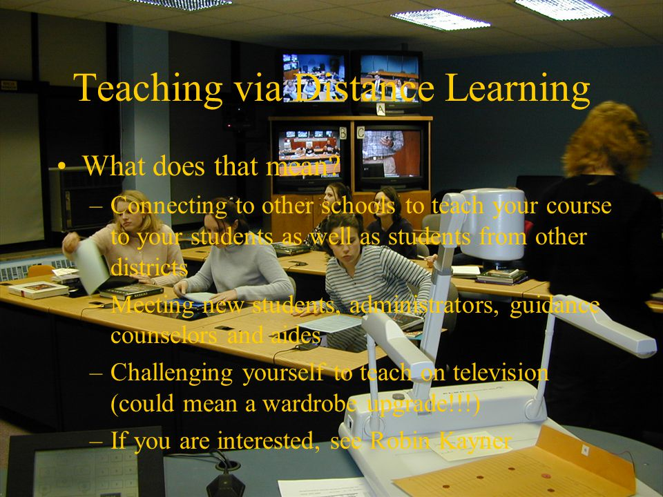 Teaching via Distance Learning What does that mean? –Connecting to other schools to teach your course to your students as well as students from other