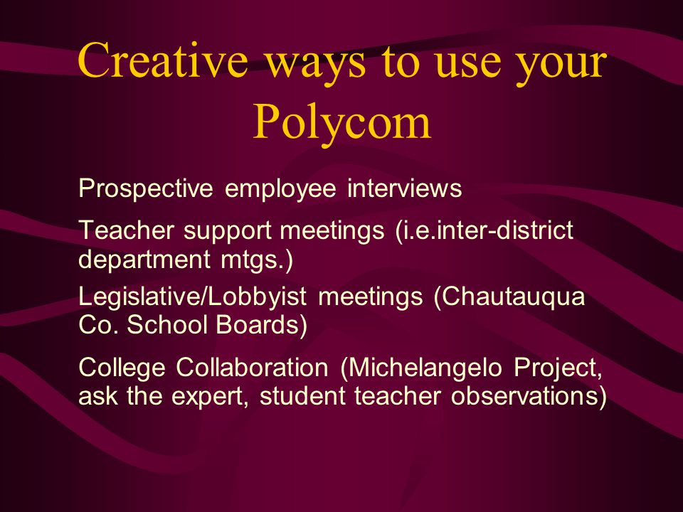 Creative ways to use your Polycom Prospective employee interviews Teacher support meetings (i.e.inter-district department mtgs.) Legislative/Lobbyist