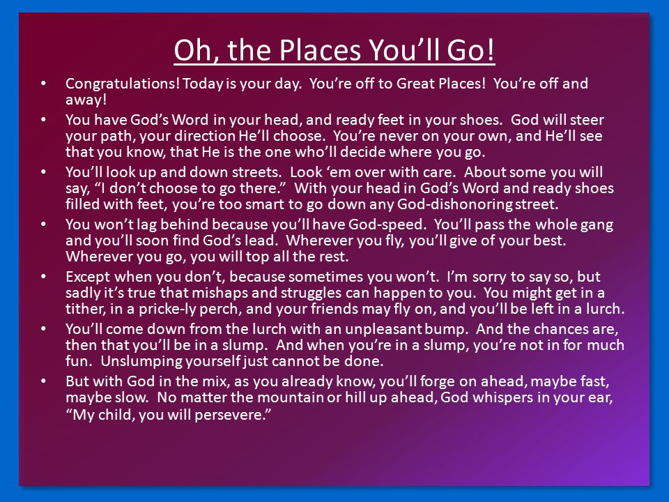 Oh, the Places You'll Go! Congratulations! Today is your day. You're off to Great Places! You're off and away! You have God's Word in your head, and r