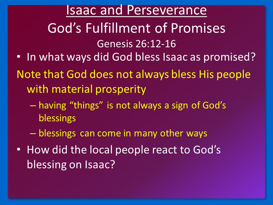 Isaac and Perseverance God's Fulfillment of Promises Genesis 26:12-16 In what ways did God bless Isaac as promised? Note that God does not always bles