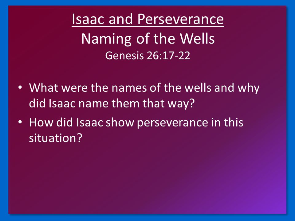 Isaac and Perseverance Naming of the Wells Genesis 26:17-22 What were the names of the wells and why did Isaac name them that way.