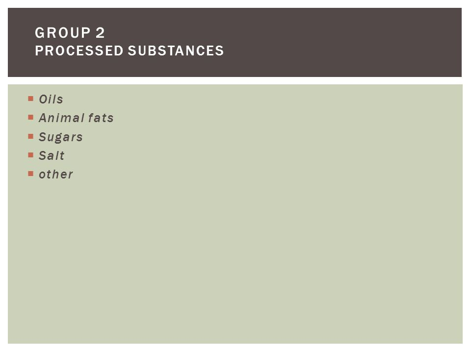 Oils  Animal fats  Sugars  Salt  other GROUP 2 PROCESSED SUBSTANCES