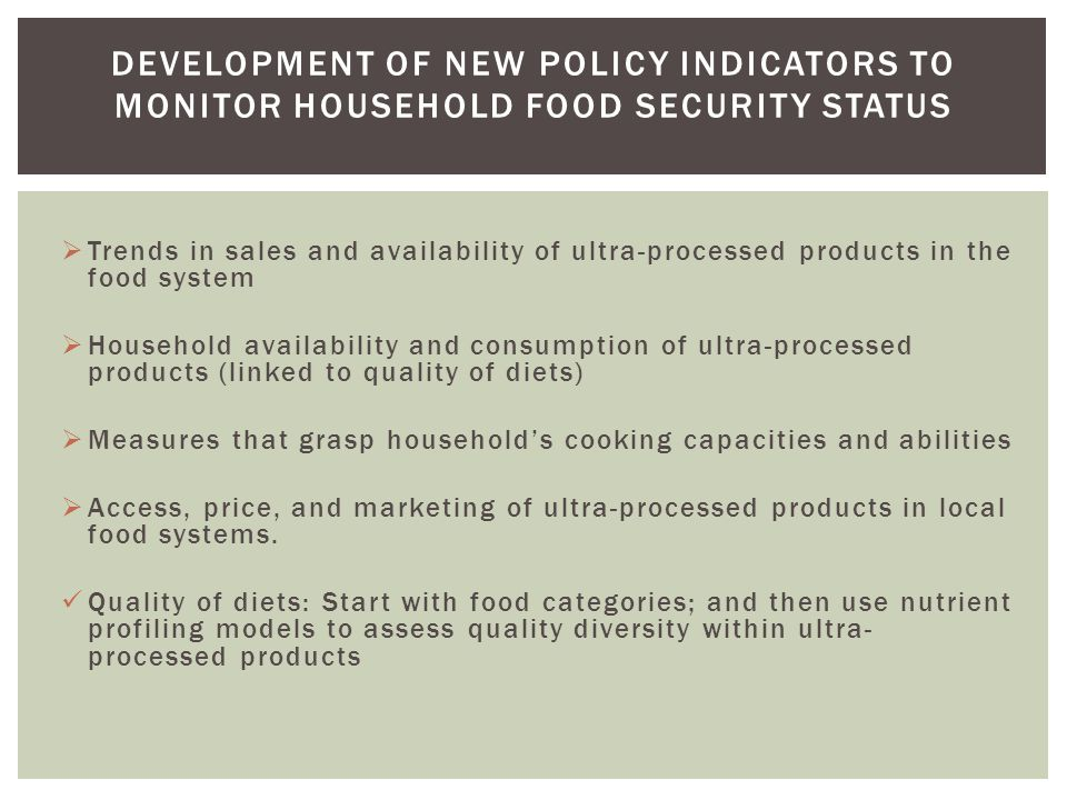  Trends in sales and availability of ultra-processed products in the food system  Household availability and consumption of ultra-processed products (linked to quality of diets)  Measures that grasp household's cooking capacities and abilities  Access, price, and marketing of ultra-processed products in local food systems.