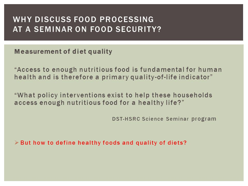 Measurement of diet quality Access to enough nutritious food is fundamental for human health and is therefore a primary quality-of-life indicator What policy interventions exist to help these households access enough nutritious food for a healthy life? DST-HSRC Science Seminar program  But how to define healthy foods and quality of diets.