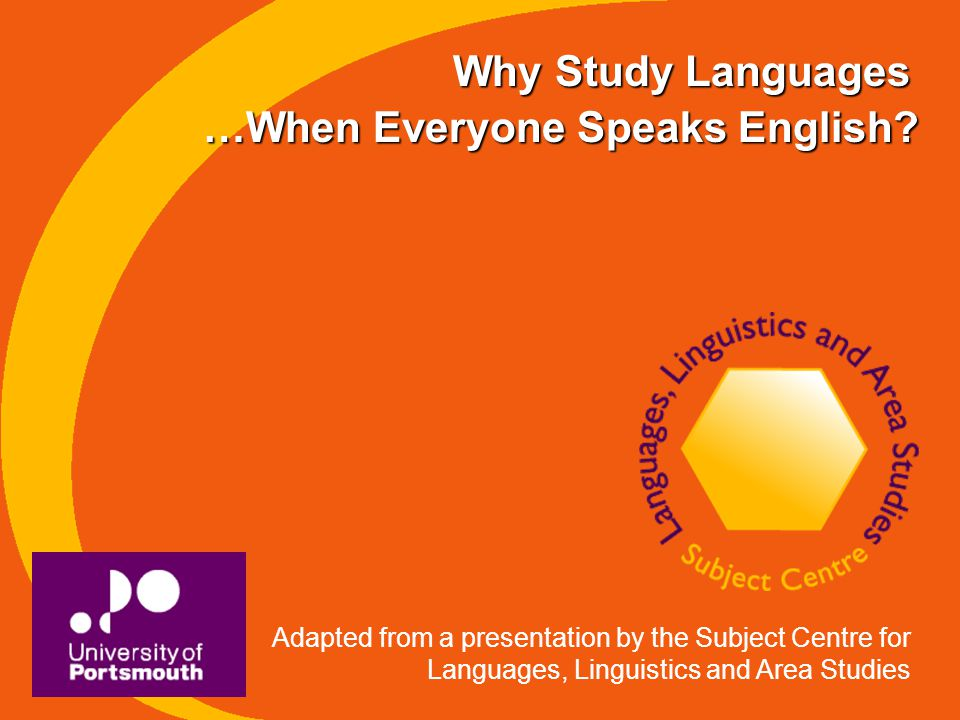 Why Study Languages Adapted from a presentation by the Subject Centre for Languages, Linguistics and Area Studies …When Everyone Speaks English?
