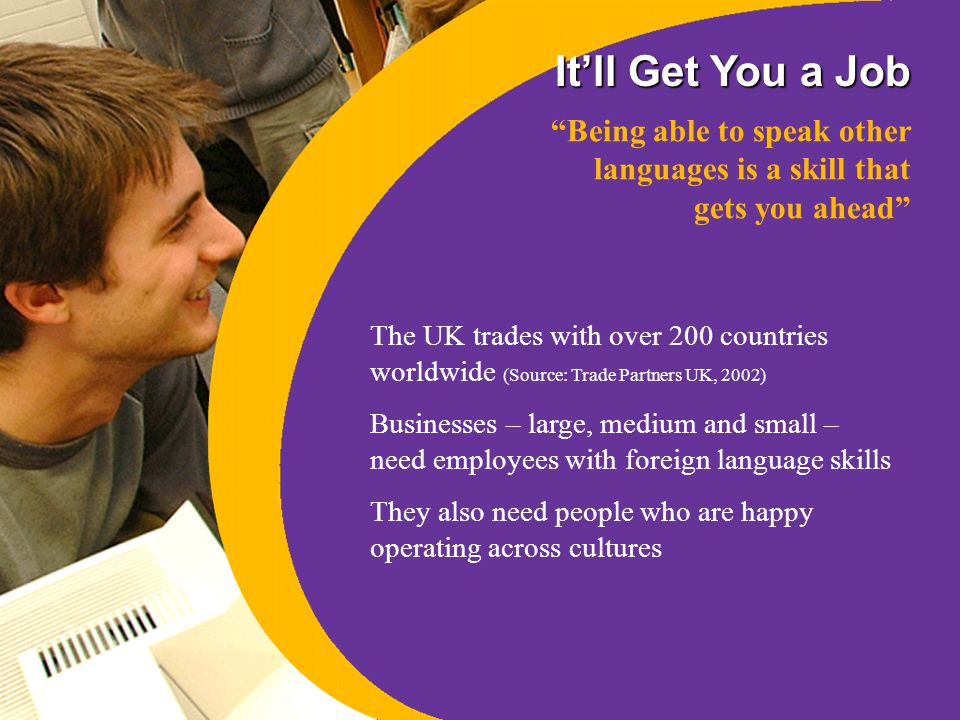 It'll Get You a Job It's not just language skills either Employers say they value the key skills developed by language learners – these include: communication skills team working skills interpersonal skills presentational skills problem solving skills organisational skills good learning strategies… …can you think of any more?