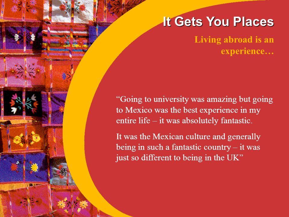 It Gets You Places Living abroad is an experience… Going to university was amazing but going to Mexico was the best experience in my entire life – it was absolutely fantastic.