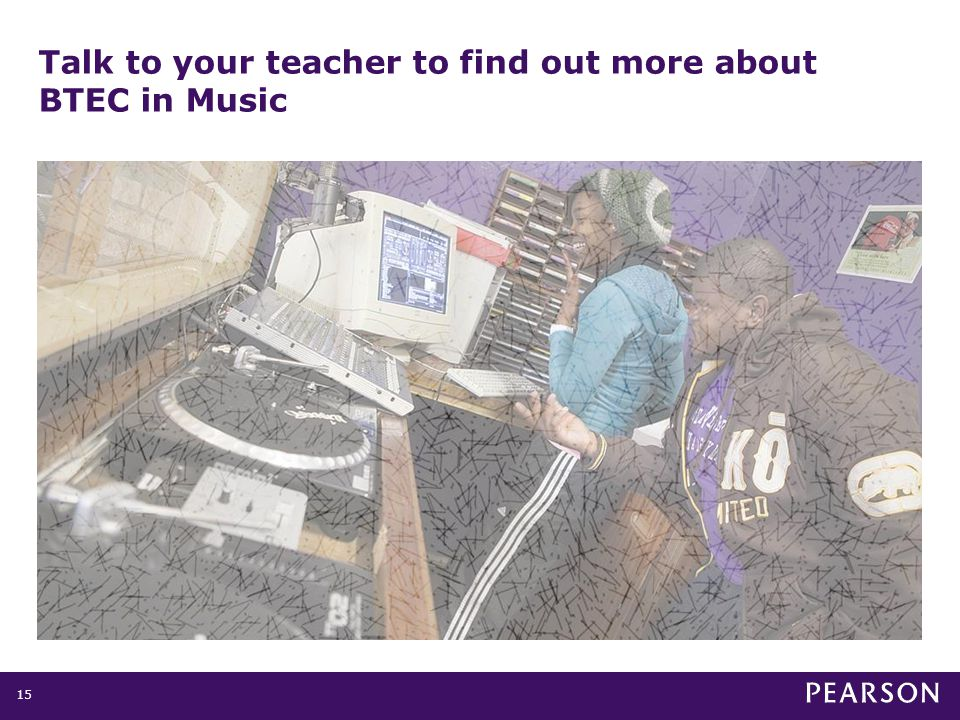 Talk to your teacher to find out more about BTEC in Music 15