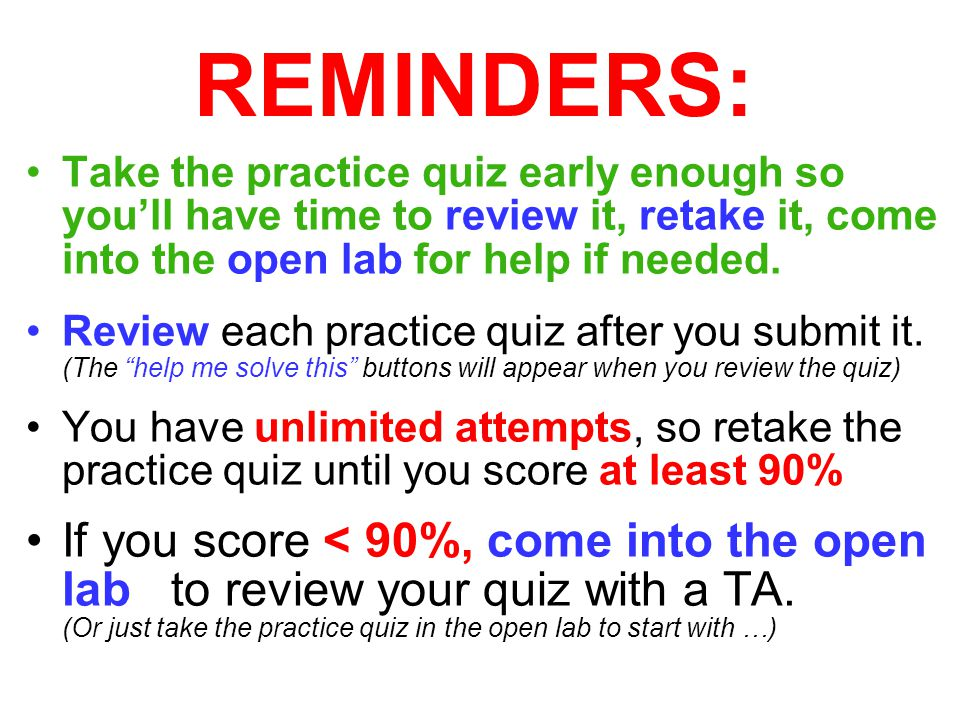 REMINDERS: Take the practice quiz early enough so you'll have time to review it, retake it, come into the open lab for help if needed.