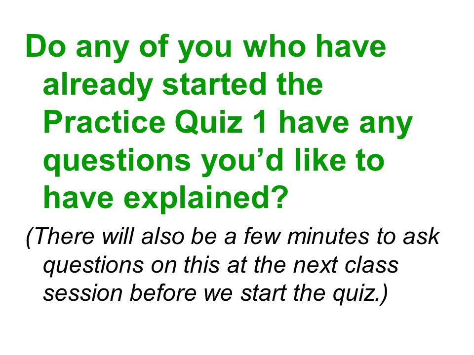 Do any of you who have already started the Practice Quiz 1 have any questions you'd like to have explained.