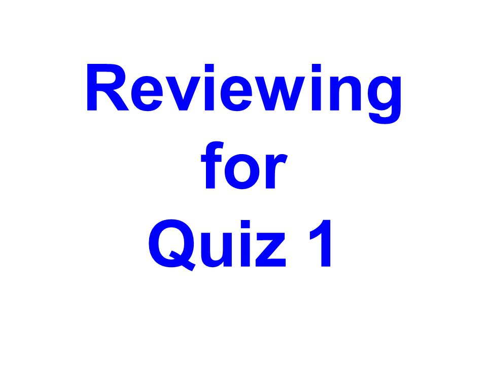 Reviewing for Quiz 1