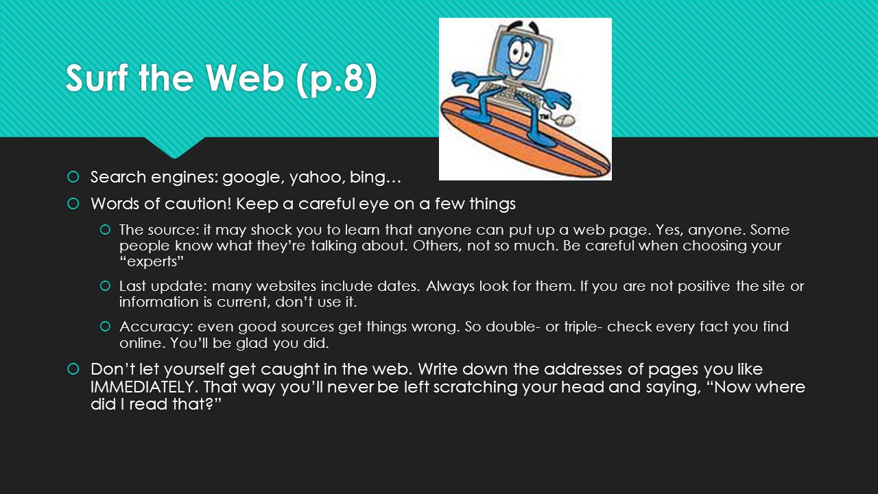 Surf the Web (p.8)  Search engines: google, yahoo, bing…  Words of caution! Keep a careful eye on a few things  The source: it may shock you to lea