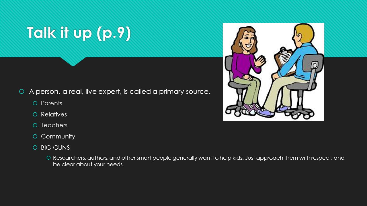 Talk it up (p.9)  A person, a real, live expert, is called a primary source.  Parents  Relatives  Teachers  Community  BIG GUNS  Researchers, a