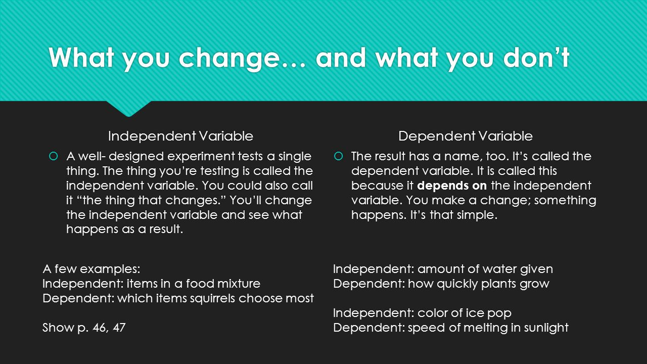What you change… and what you don't Independent Variable  A well- designed experiment tests a single thing. The thing you're testing is called the in