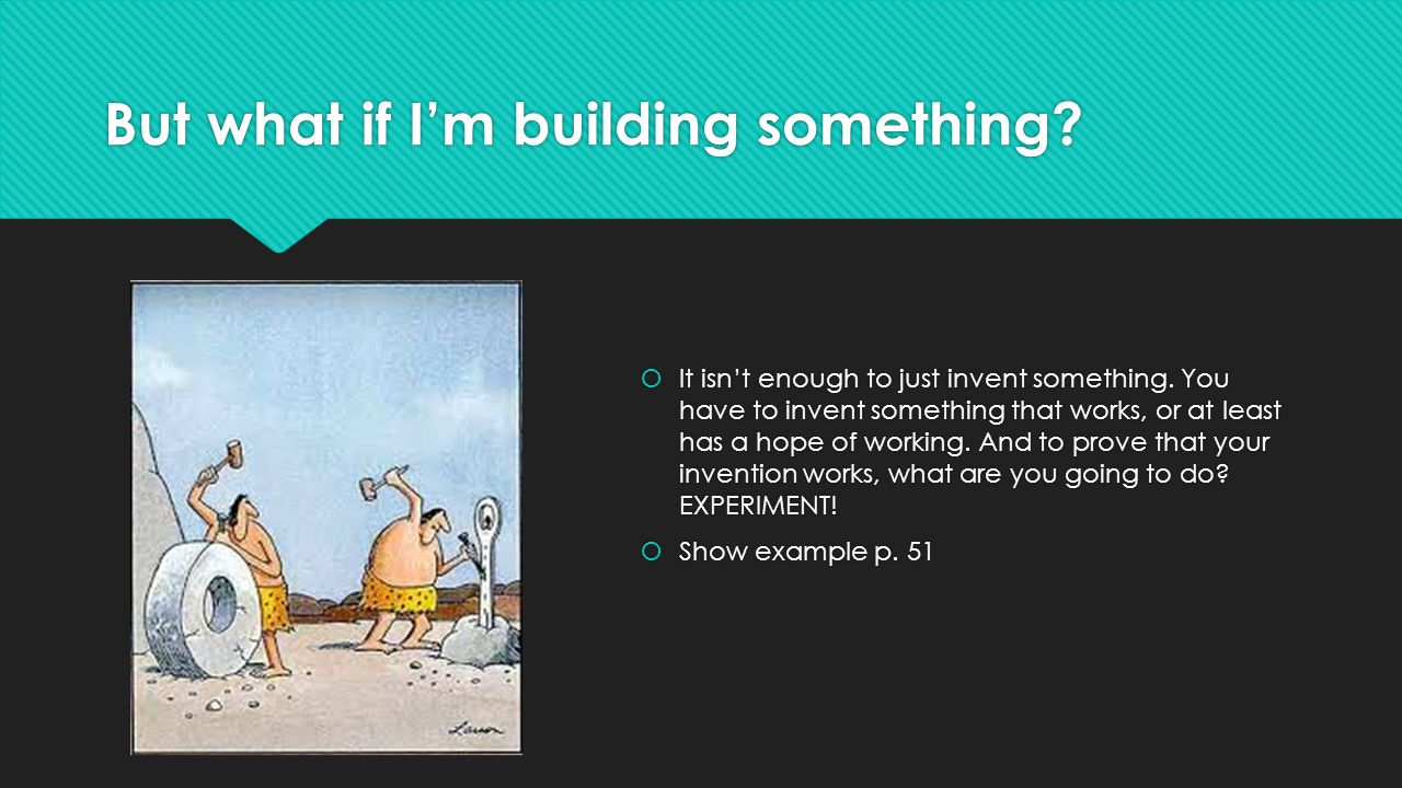 But what if I'm building something?  It isn't enough to just invent something. You have to invent something that works, or at least has a hope of wor