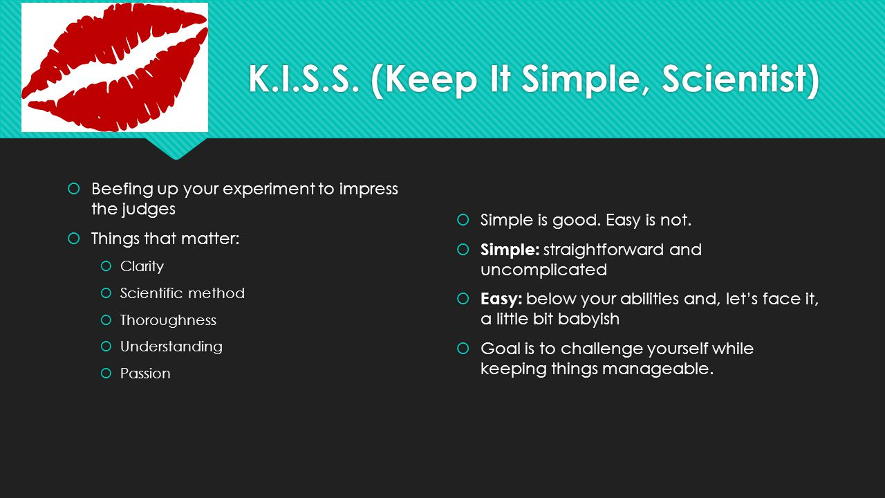K.I.S.S. (Keep It Simple, Scientist)  Beefing up your experiment to impress the judges  Things that matter:  Clarity  Scientific method  Thorough