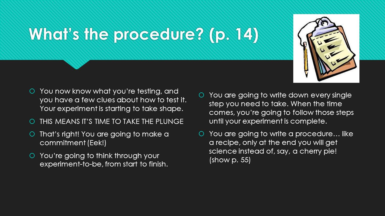 What's the procedure? (p. 14)  You now know what you're testing, and you have a few clues about how to test it. Your experiment is starting to take s