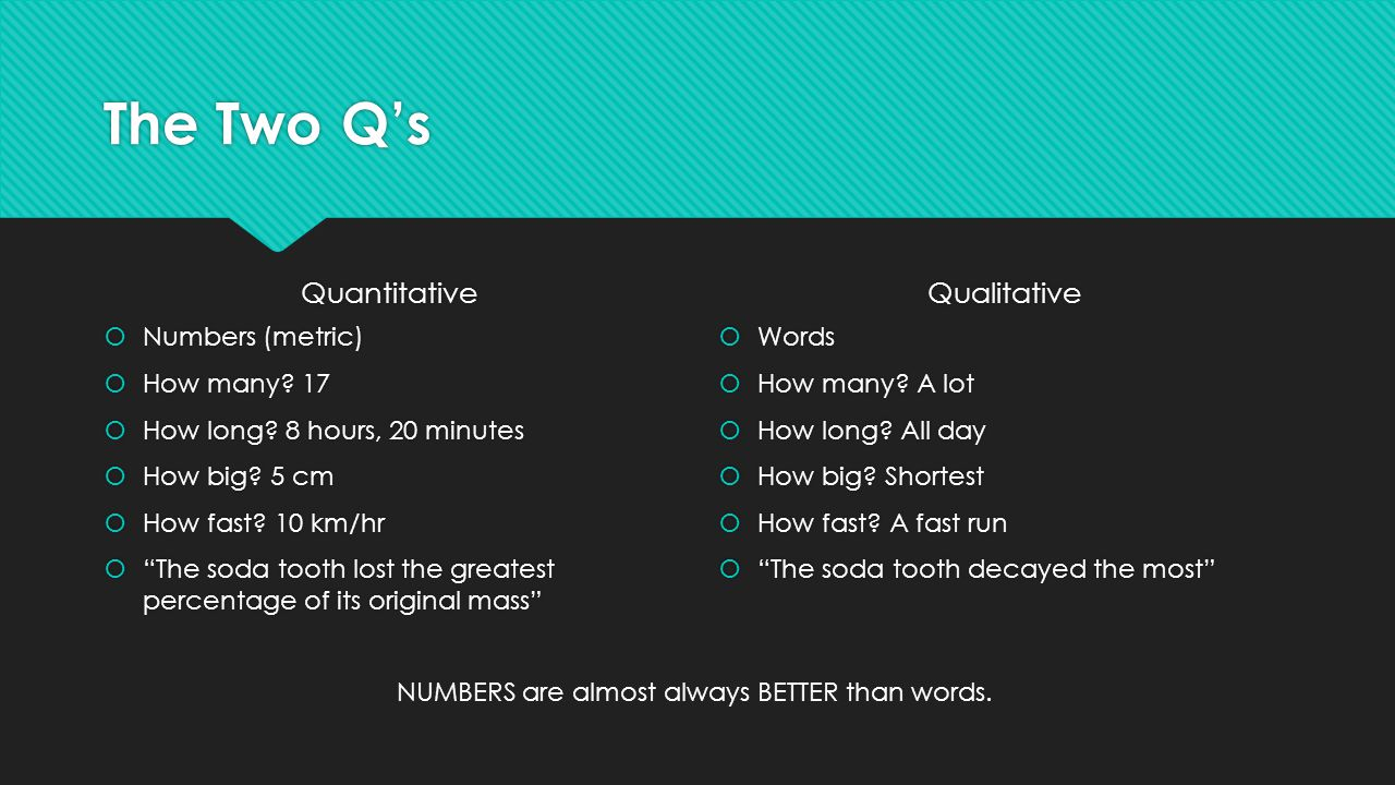 """The Two Q's Quantitative  Numbers (metric)  How many? 17  How long? 8 hours, 20 minutes  How big? 5 cm  How fast? 10 km/hr  """"The soda tooth lost"""
