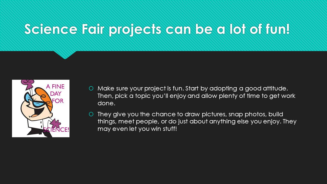 Science Fair projects can be a lot of fun!  Make sure your project is fun. Start by adopting a good attitude. Then, pick a topic you'll enjoy and all
