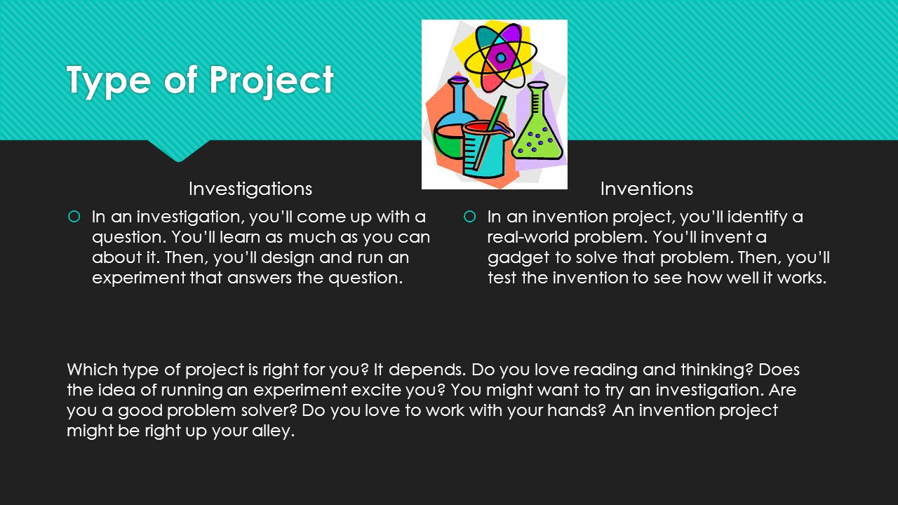 Type of Project Investigations  In an investigation, you'll come up with a question. You'll learn as much as you can about it. Then, you'll design an