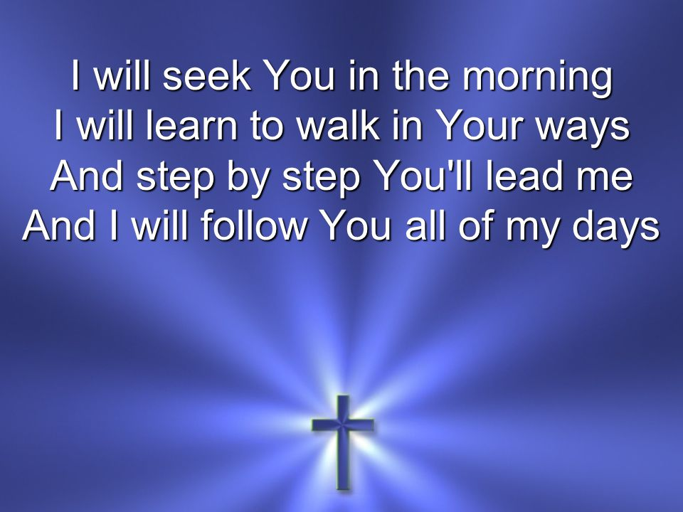 I will seek You in the morning I will learn to walk in Your ways And step by step You ll lead me And I will follow You all of my days