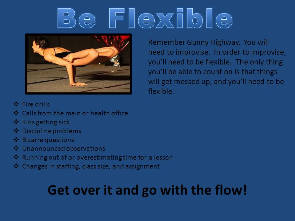 Remember Gunny Highway. You will need to improvise. In order to improvise, you'll need to be flexible. The only thing you'll be able to count on is th